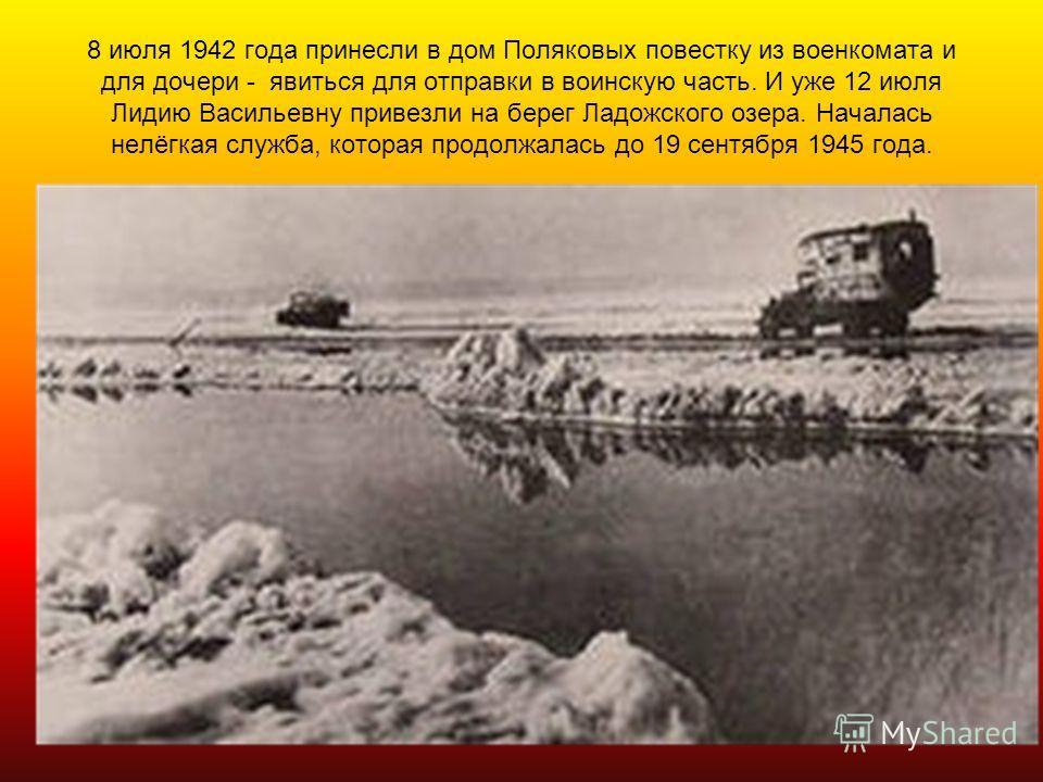 8 июля 1942 года принесли в дом Поляковых повестку из военкомата и для дочери - явиться для отправки в воинскую часть. И уже 12 июля Лидию Васильевну привезли на берег Ладожского озера. Началась нелёгкая служба, которая продолжалась до 19 сентября 19