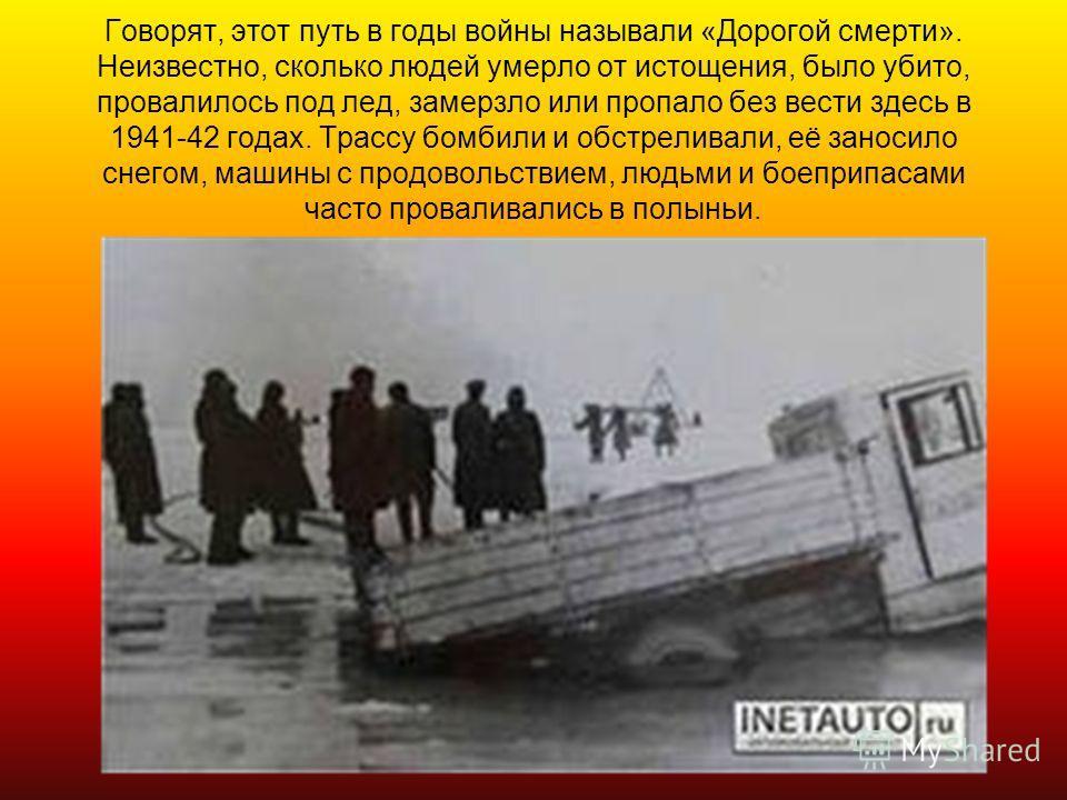 Говорят, этот путь в годы войны называли «Дорогой смерти». Неизвестно, сколько людей умерло от истощения, было убито, провалилось под лед, замерзло или пропало без вести здесь в 1941-42 годах. Трассу бомбили и обстреливали, её заносило снегом, машины