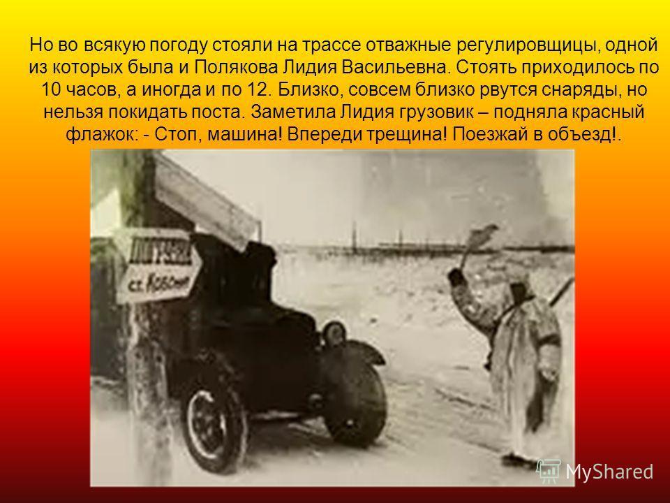 Но во всякую погоду стояли на трассе отважные регулировщицы, одной из которых была и Полякова Лидия Васильевна. Стоять приходилось по 10 часов, а иногда и по 12. Близко, совсем близко рвутся снаряды, но нельзя покидать поста. Заметила Лидия грузовик
