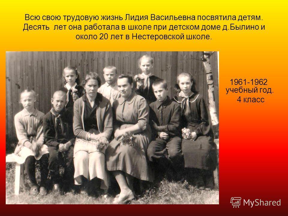 Всю свою трудовую жизнь Лидия Васильевна посвятила детям. Десять лет она работала в школе при детском доме д.Былино и около 20 лет в Нестеровской школе. 1961-1962 учебный год. 4 класс