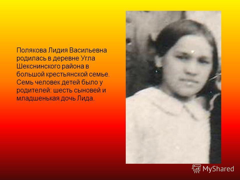 Полякова Лидия Васильевна родилась в деревне Угла Шекснинского района в большой крестьянской семье. Семь человек детей было у родителей: шесть сыновей и младшенькая дочь Лида.
