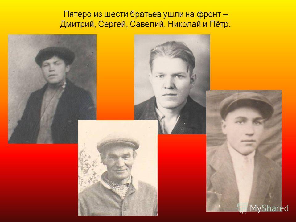 Пятеро из шести братьев ушли на фронт – Дмитрий, Сергей, Савелий, Николай и Пётр.