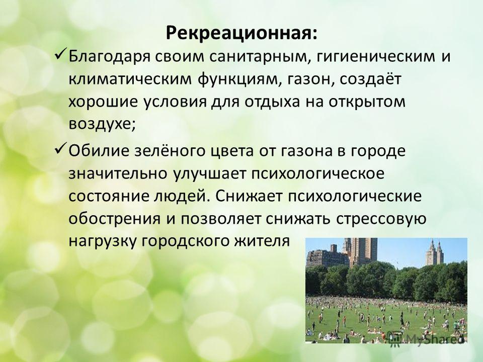 Рекреационная: Благодаря своим санитарным, гигиеническим и климатическим функциям, газон, создаёт хорошие условия для отдыха на открытом воздухе; Обилие зелёного цвета от газона в городе значительно улучшает психологическое состояние людей. Снижает п
