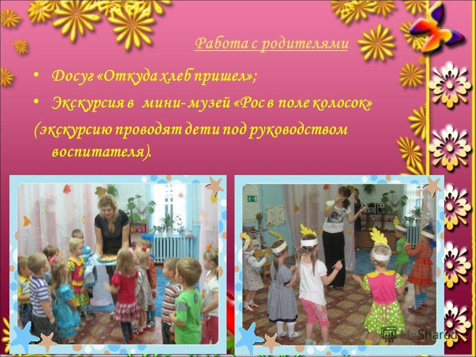 Работа с родителями Досуг «Откуда хлеб пришел»; Экскурсия в мини- музей «Рос в поле колосок» (экскурсию проводят дети под руководством воспитателя).