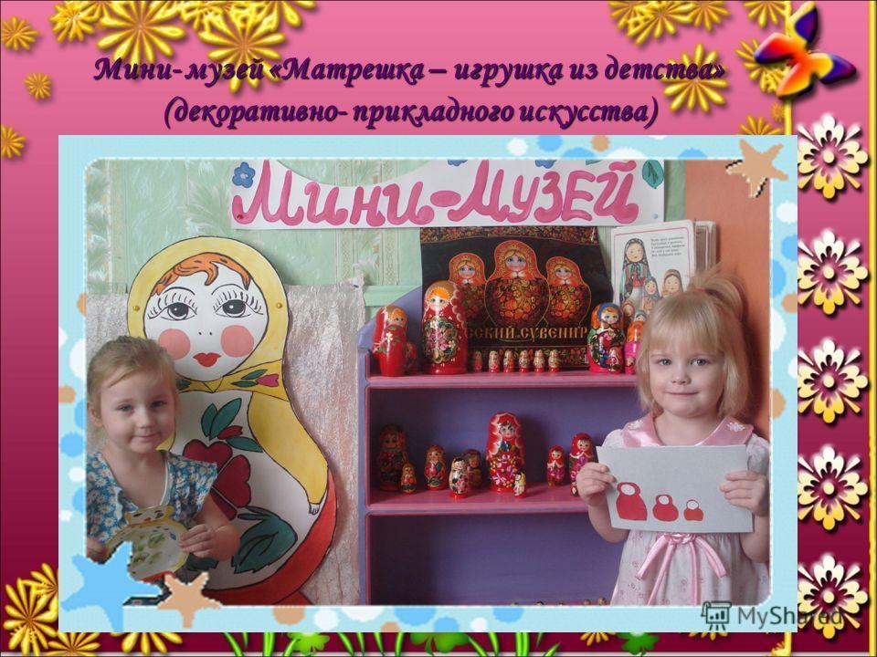 Мини- музей «Матрешка – игрушка из детства» (декоративно- прикладного искусства)