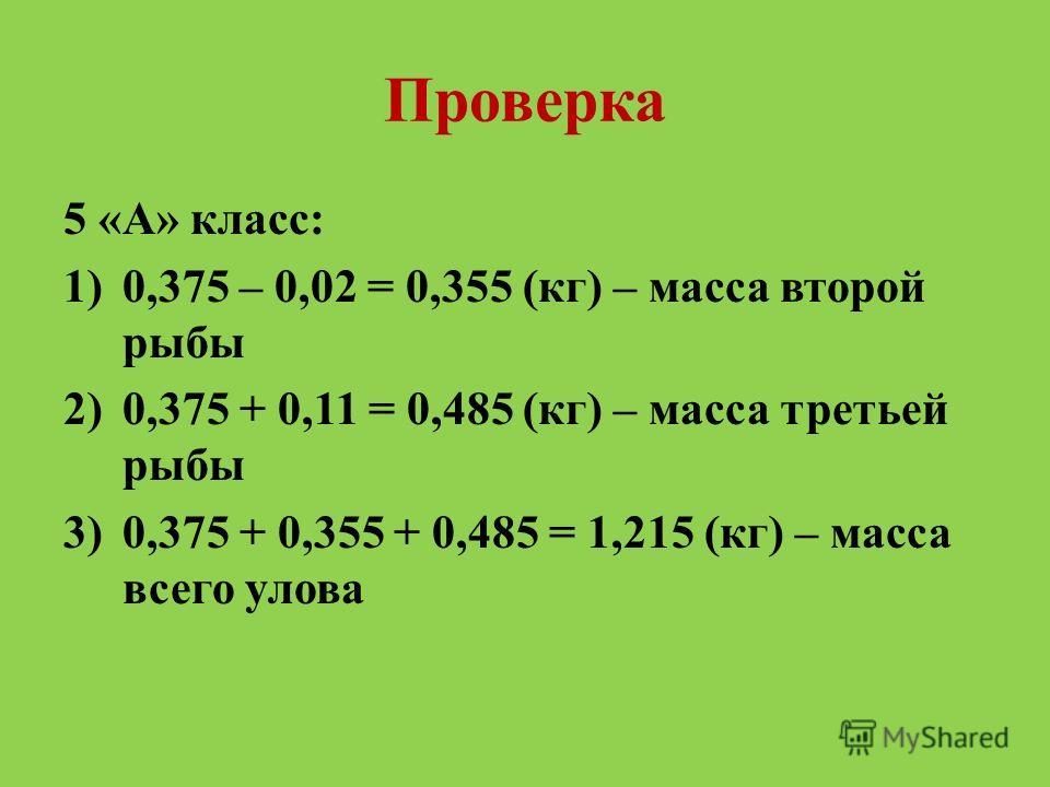 Проверка 5 «А» класс: 1)0,375 – 0,02 = 0,355 (кг) – масса второй рыбы 2)0,375 + 0,11 = 0,485 (кг) – масса третьей рыбы 3)0,375 + 0,355 + 0,485 = 1,215 (кг) – масса всего улова