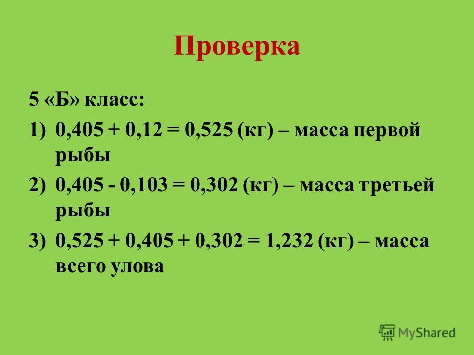 Проверка 5 «Б» класс: 1)0,405 + 0,12 = 0,525 (кг) – масса первой рыбы 2)0,405 - 0,103 = 0,302 (кг) – масса третьей рыбы 3)0,525 + 0,405 + 0,302 = 1,232 (кг) – масса всего улова