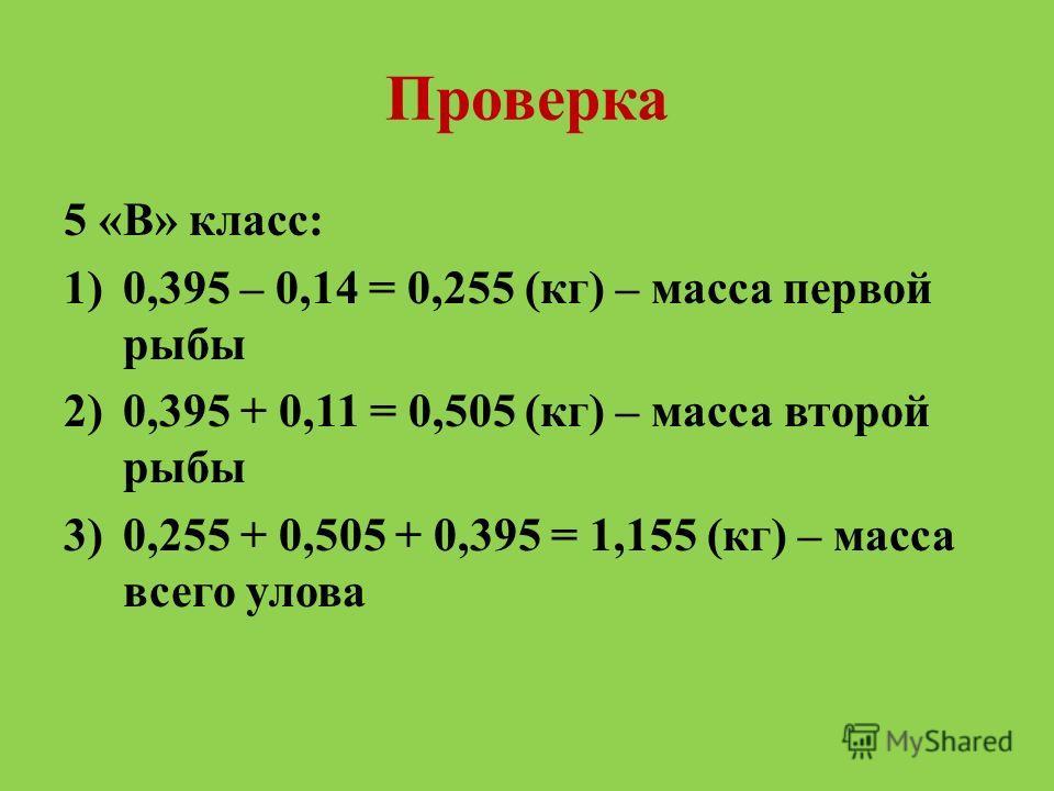 Проверка 5 «В» класс: 1)0,395 – 0,14 = 0,255 (кг) – масса первой рыбы 2)0,395 + 0,11 = 0,505 (кг) – масса второй рыбы 3)0,255 + 0,505 + 0,395 = 1,155 (кг) – масса всего улова