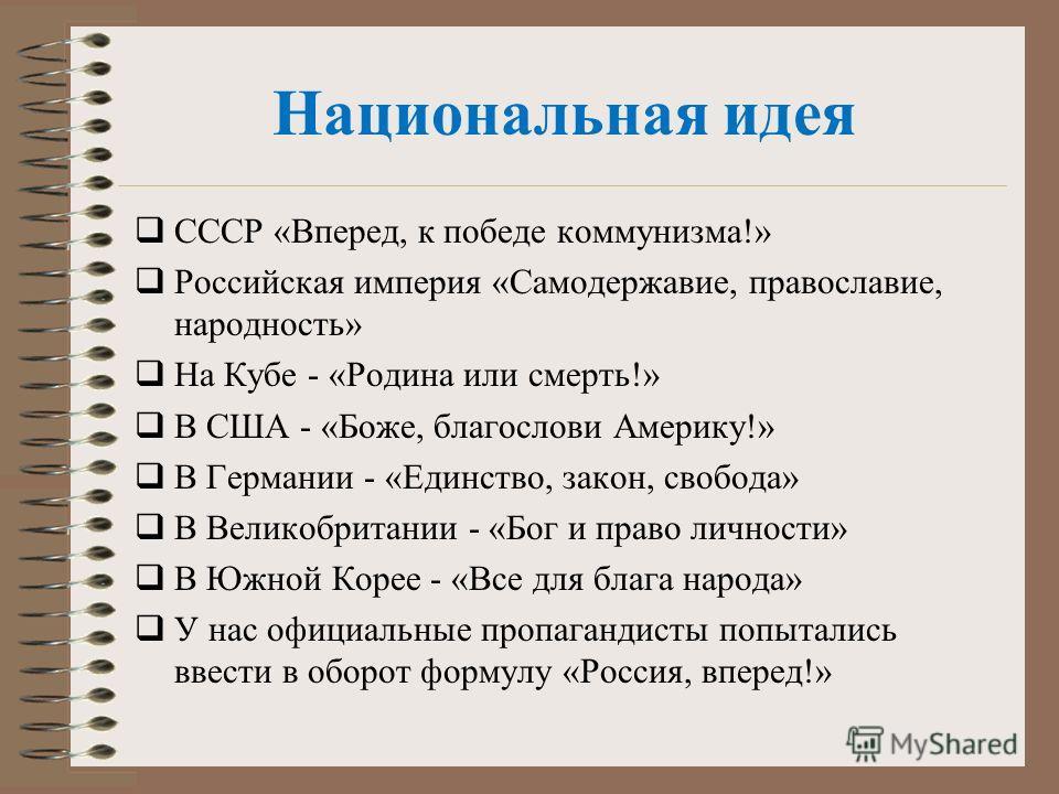 Национальная идея СССР «Вперед, к победе коммунизма!» Российская империя «Самодержавие, православие, народность» На Кубе - «Родина или смерть!» В США - «Боже, благослови Америку!» В Германии - «Единство, закон, свобода» В Великобритании - «Бог и прав
