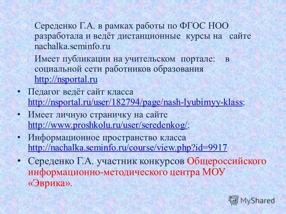 Середенко Г.А. в рамках работы по ФГОС НОО разработала и ведёт дистанционные курсы на сайте nachalka.seminfo.ru Имеет публикации на учительском портале: в социальной сети работников образования http://nsportal.ru http://nsportal.ru Педагог ведёт сайт