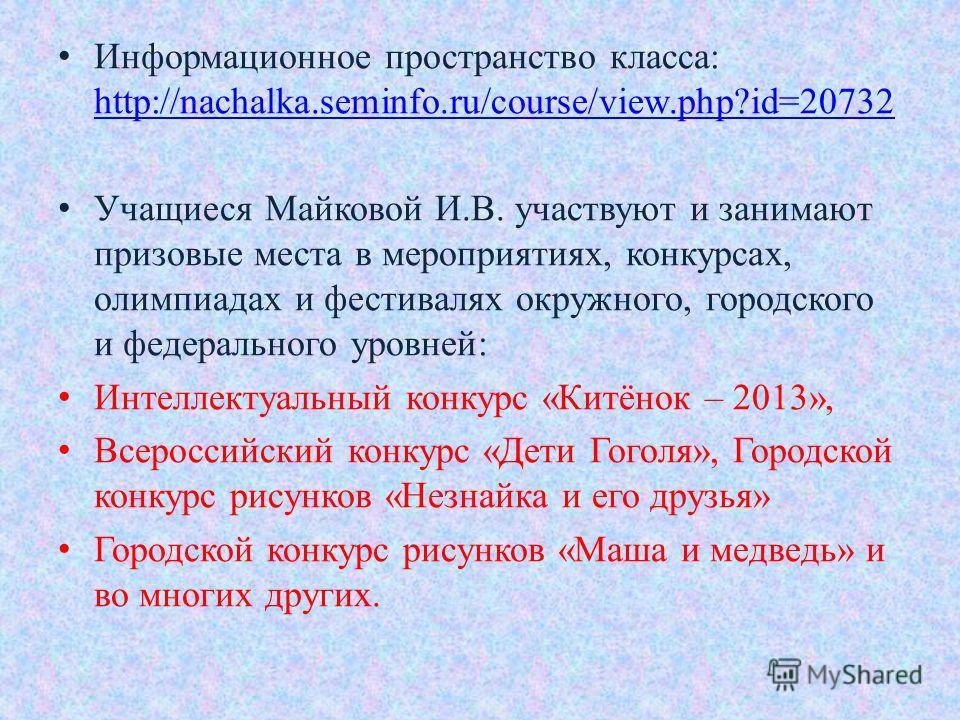 Информационное пространство класса: http://nachalka.seminfo.ru/course/view.php?id=20732 http://nachalka.seminfo.ru/course/view.php?id=20732 Учащиеся Майковой И.В. участвуют и занимают призовые места в мероприятиях, конкурсах, олимпиадах и фестивалях