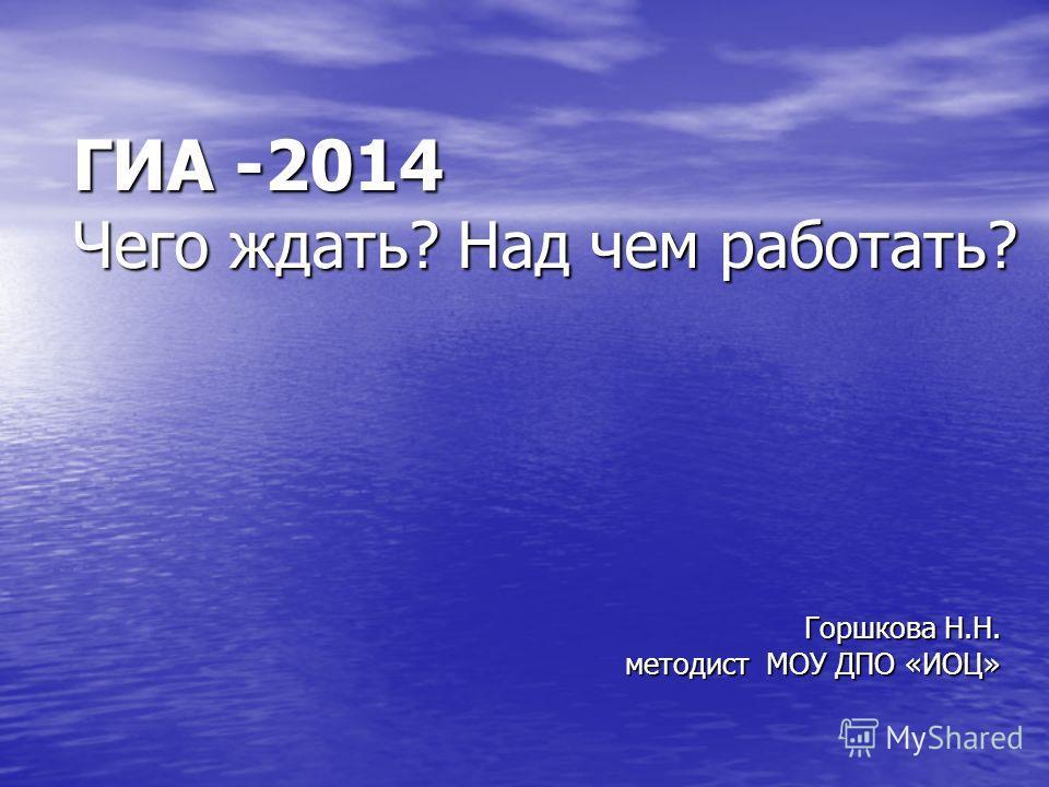 ГИА -2014 Чего ждать? Над чем работать? Горшкова Н.Н. методист МОУ ДПО «ИОЦ»