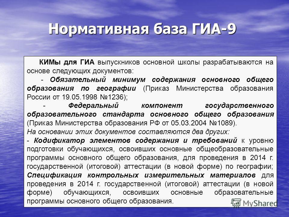 Нормативная база ГИА-9 КИМы для ГИА выпускников основной школы разрабатываются на основе следующих документов: - Обязательный минимум содержания основного общего образования по географии (Приказ Министерства образования России от 19.05.1998 1236); -