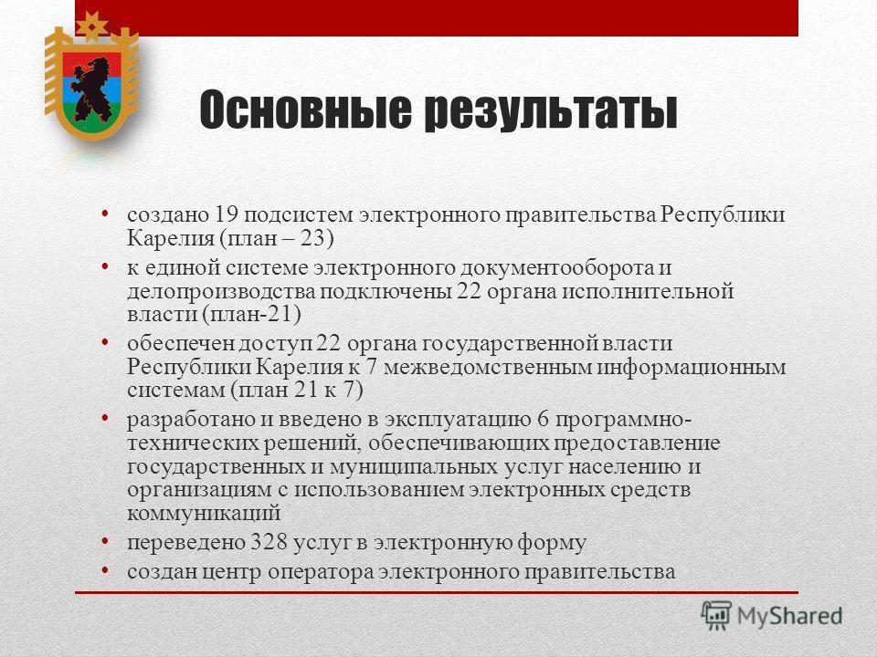 Основные результаты создано 19 подсистем электронного правительства Республики Карелия (план – 23) к единой системе электронного документооборота и делопроизводства подключены 22 органа исполнительной власти (план-21) обеспечен доступ 22 органа госуд
