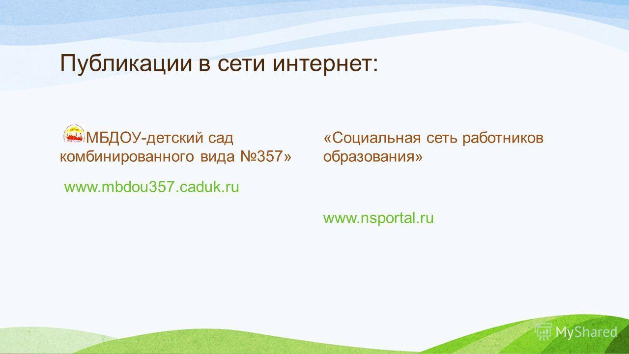 Публикации в сети интернет: «МБДОУ-детский сад комбинированного вида 357» www.mbdou357.caduk.ru «Социальная сеть работников образования» www.nsportal.ru