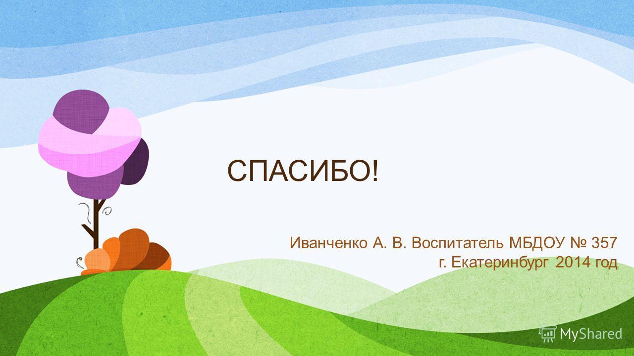 СПАСИБО! Иванченко А. В. Воспитатель МБДОУ 357 г. Екатеринбург 2014 год