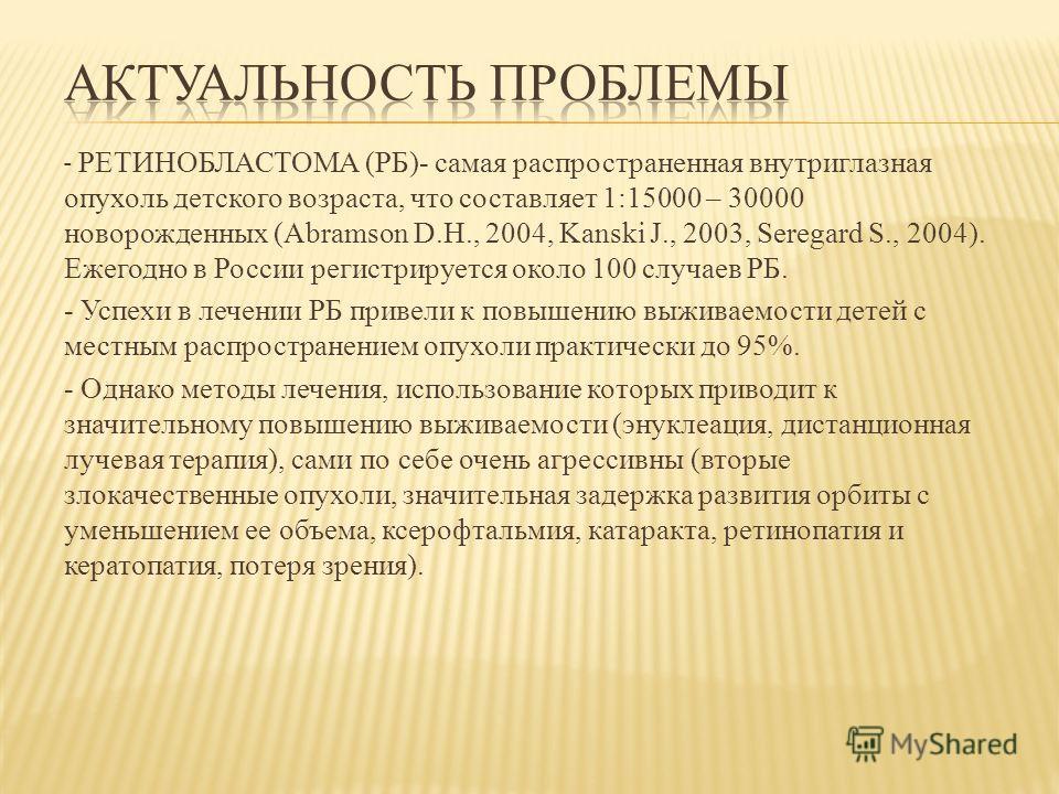 - РЕТИНОБЛАСТОМА (РБ)- самая распространенная внутриглазная опухоль детского возраста, что составляет 1:15000 – 30000 новорожденных (Abramson D.H., 2004, Kanski J., 2003, Seregard S., 2004). Ежегодно в России регистрируется около 100 случаев РБ. - Ус