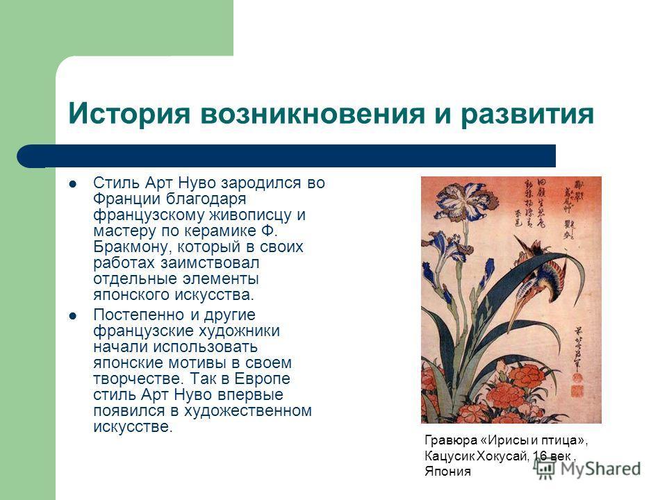 История возникновения и развития Стиль Арт Нуво зародился во Франции благодаря французскому живописцу и мастеру по керамике Ф. Бракмону, который в своих работах заимствовал отдельные элементы японского искусства. Постепенно и другие французские худож