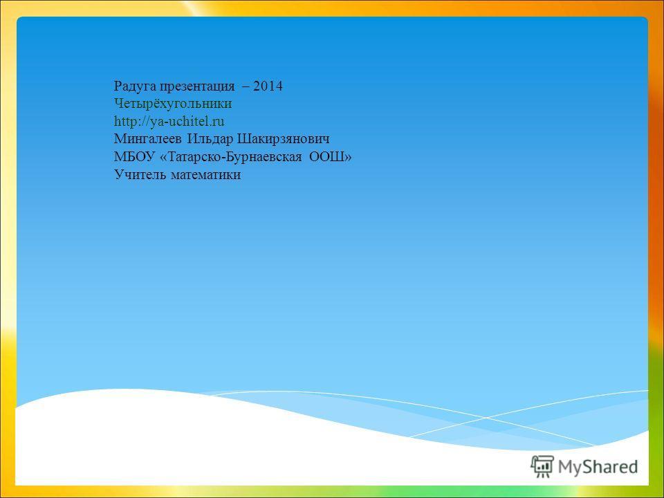 Радуга презентация – 2014 Четырёхугольники http://ya-uchitel.ru Мингалеев Ильдар Шакирзянович МБОУ «Татарско-Бурнаевская ООШ» Учитель математики