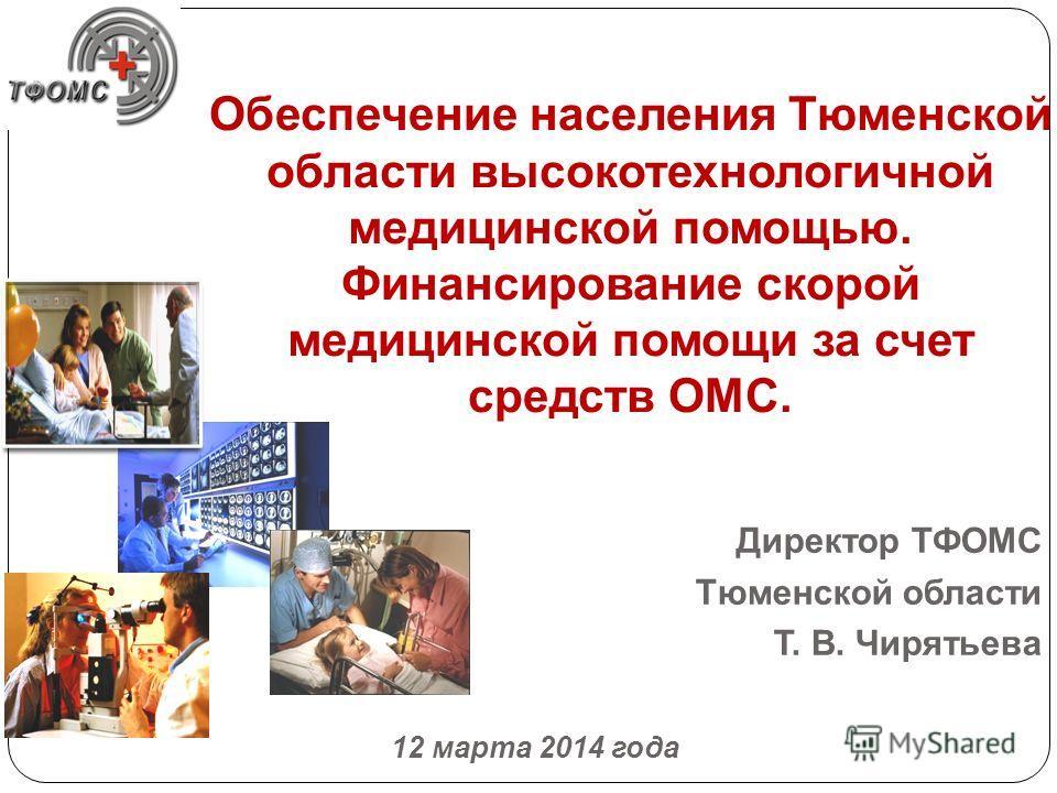 Обеспечение населения Тюменской области высокотехнологичной медицинской помощью. Финансирование скорой медицинской помощи за счет средств ОМС. Директор ТФОМС Тюменской области Т. В. Чирятьева 12 марта 2014 года