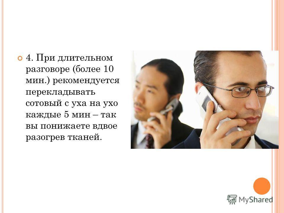 4. При длительном разговоре (более 10 мин.) рекомендуется перекладывать сотовый с уха на ухо каждые 5 мин – так вы понижаете вдвое разогрев тканей.