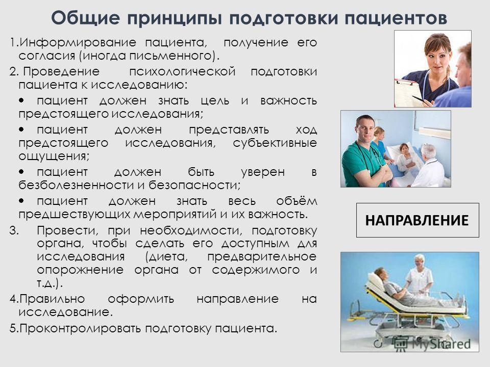 Общие принципы подготовки пациентов 1.Информирование пациента, получение его согласия (иногда письменного). 2. Проведение психологической подготовки пациента к исследованию: пациент должен знать цель и важность предстоящего исследования; пациент долж