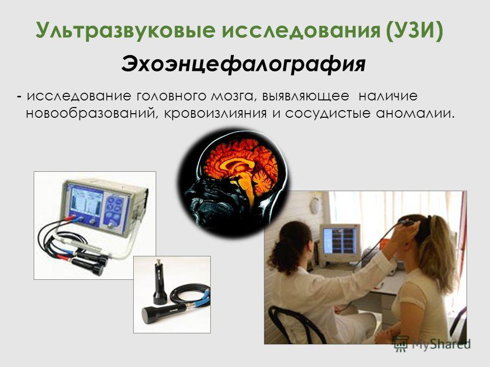 - исследование головного мозга, выявляющее наличие новообразований, кровоизлияния и сосудистые аномалии. Ультразвуковые исследования (УЗИ) Эхоэнцефалография