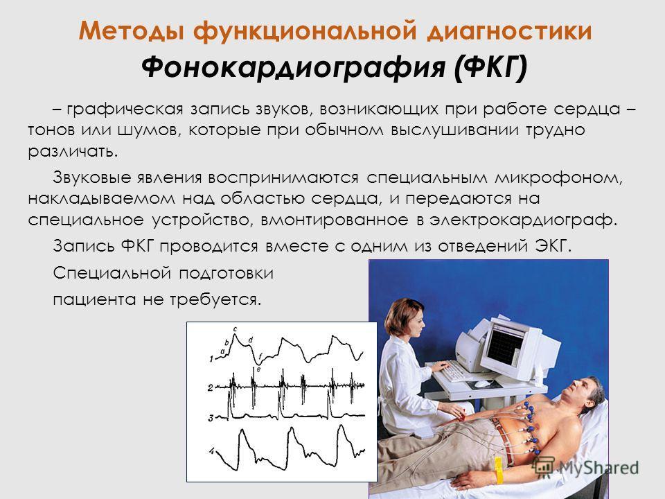 Фонокардиография (ФКГ) – графическая запись звуков, возникающих при работе сердца – тонов или шумов, которые при обычном выслушивании трудно различать. Звуковые явления воспринимаются специальным микрофоном, накладываемом над областью сердца, и перед
