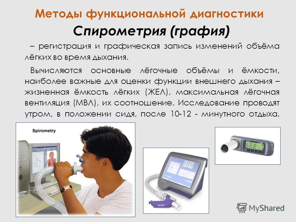 Спирометрия (графия) – регистрация и графическая запись изменений объёма лёгких во время дыхания. Вычисляются основные лёгочные объёмы и ёмкости, наиболее важные для оценки функции внешнего дыхания – жизненная ёмкость лёгких (ЖЕЛ), максимальная лёгоч
