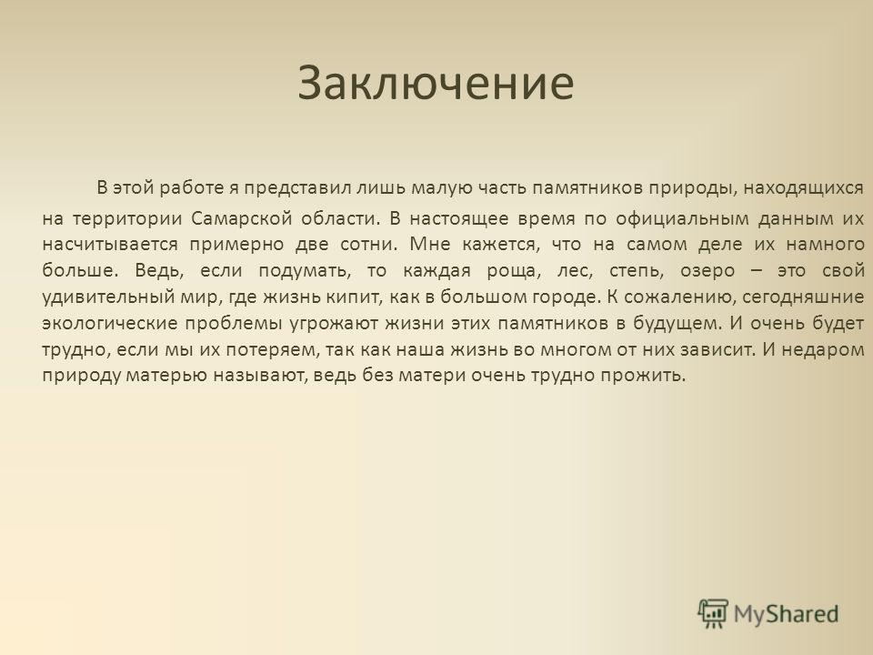 Заключение В этой работе я представил лишь малую часть памятников природы, находящихся на территории Самарской области. В настоящее время по официальным данным их насчитывается примерно две сотни. Мне кажется, что на самом деле их намного больше. Вед