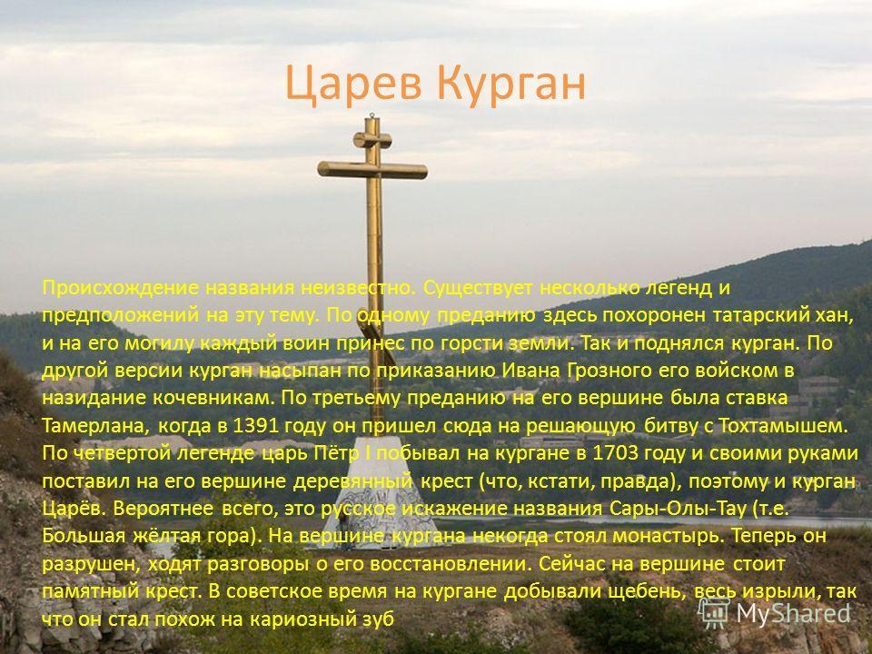 Царев Курган Происхождение названия неизвестно. Существует несколько легенд и предположений на эту тему. По одному преданию здесь похоронен татарский хан, и на его могилу каждый воин принес по горсти земли. Так и поднялся курган. По другой версии кур