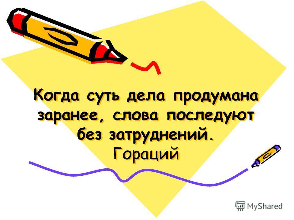 Когда суть дела продумана заранее, слова последуют без затруднений. Гораций