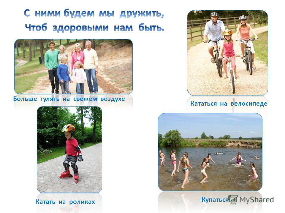 Больше гулять на свежем воздухе Кататься на велосипеде Катать на роликах Купаться