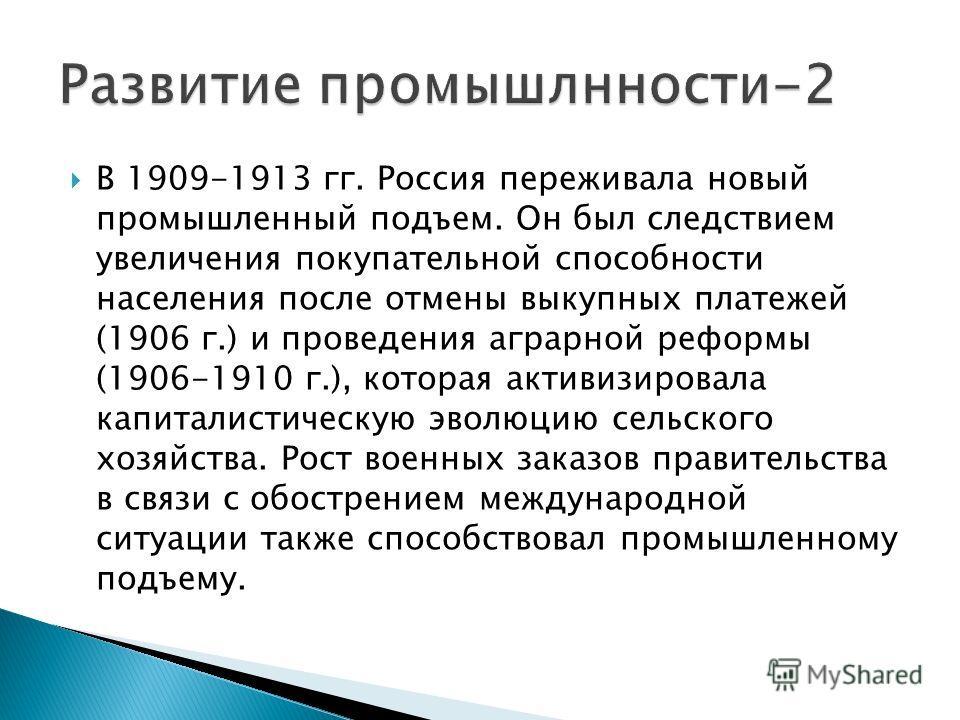В 1909-1913 гг. Россия переживала новый промышленный подъем. Он был следствием увеличения покупательной способности населения после отмены выкупных платежей (1906 г.) и проведения аграрной реформы (1906-1910 г.), которая активизировала капиталистиче