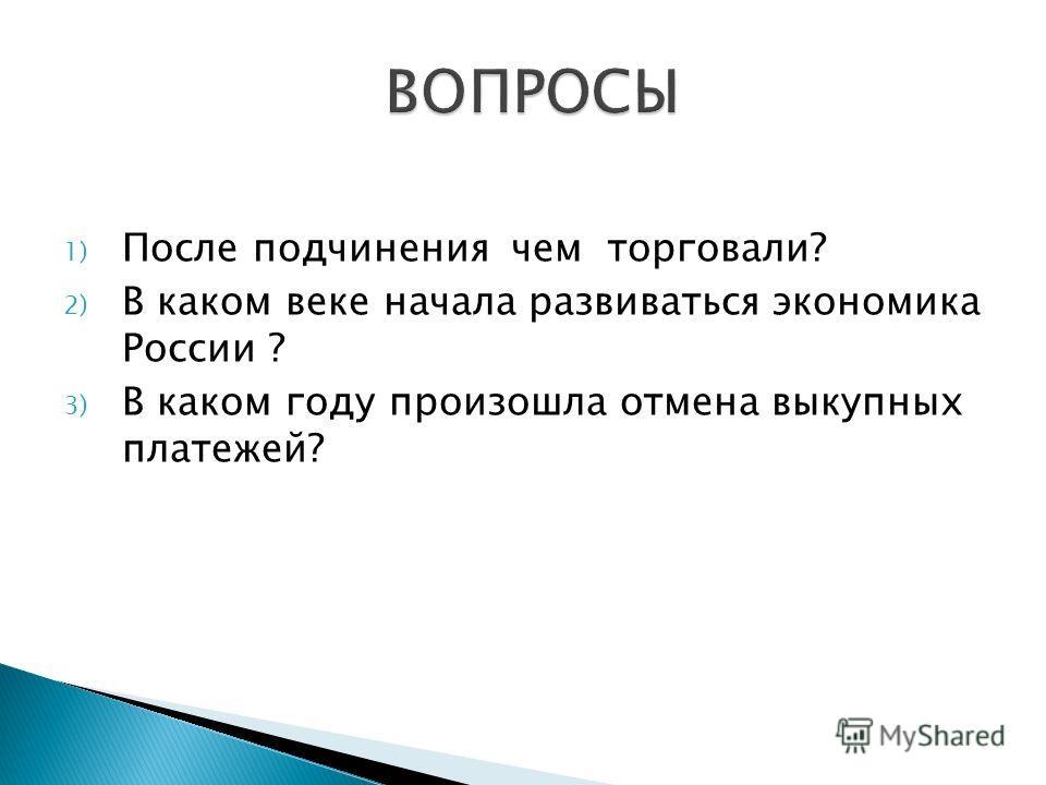 1) После подчинения чем торговали? 2) В каком веке начала развиваться экономика России ? 3) В каком году произошла отмена выкупных платежей?