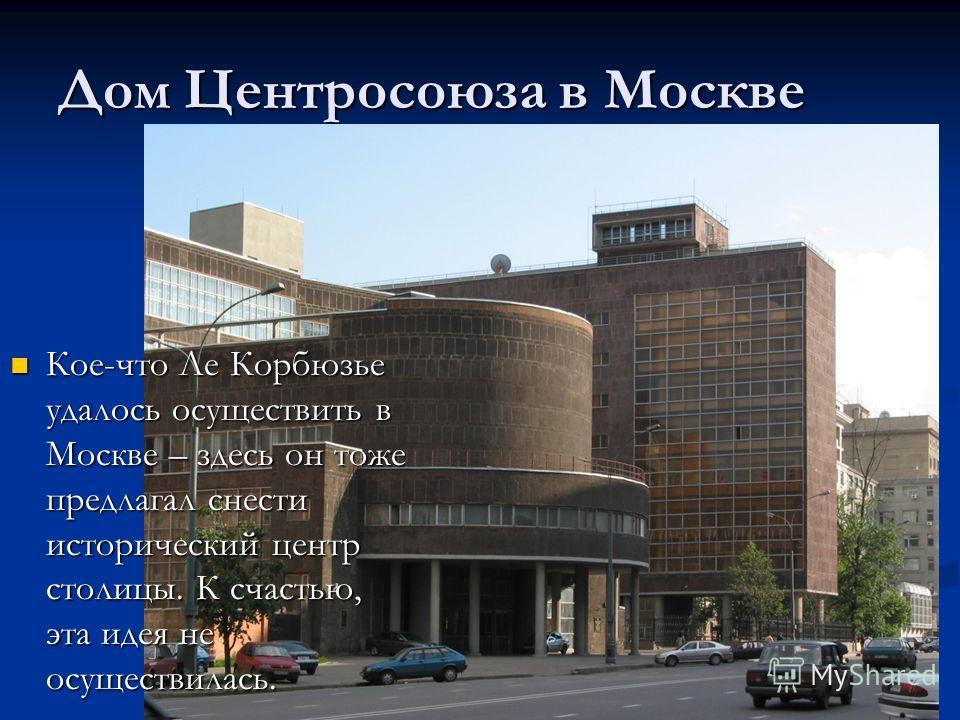 Дом Центросоюза в Москве Кое-что Ле Корбюзье удалось осуществить в Москве – здесь он тоже предлагал снести исторический центр столицы. К счастью, эта идея не осуществилась. Кое-что Ле Корбюзье удалось осуществить в Москве – здесь он тоже предлагал сн