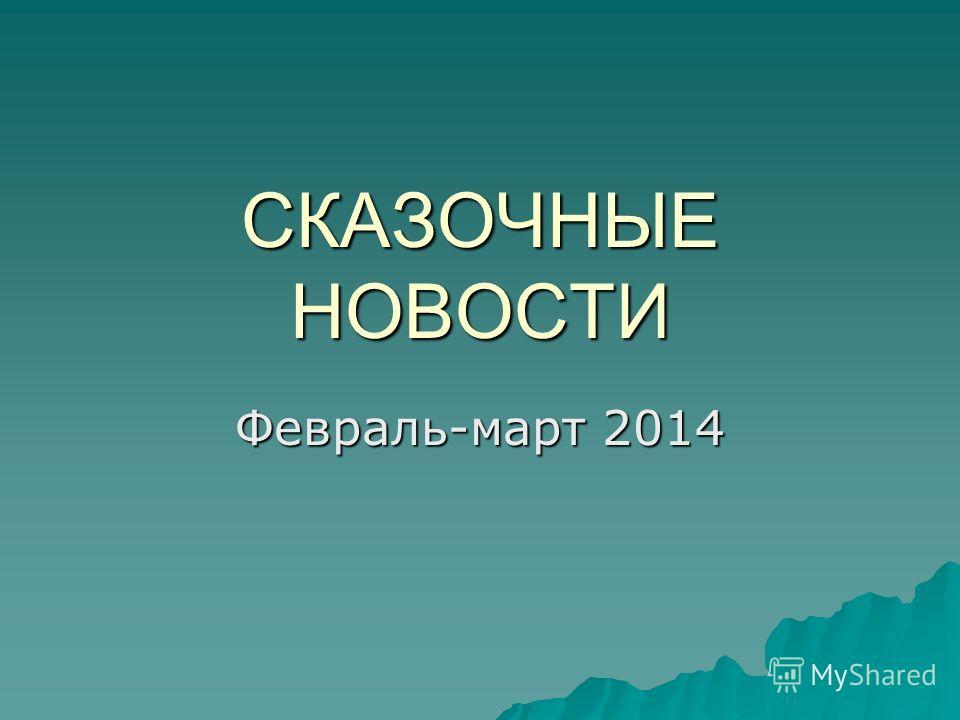 СКАЗОЧНЫЕ НОВОСТИ Февраль-март 2014