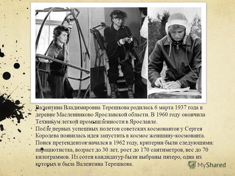Валентина Владимировна Терешкова родилась 6 марта 1937 года в деревне Масленниково Ярославской области. В 1960 году окончила Техникум легкой промышленности в Ярославле. После первых успешных полетов советских космонавтов у Сергея Королева появилась и