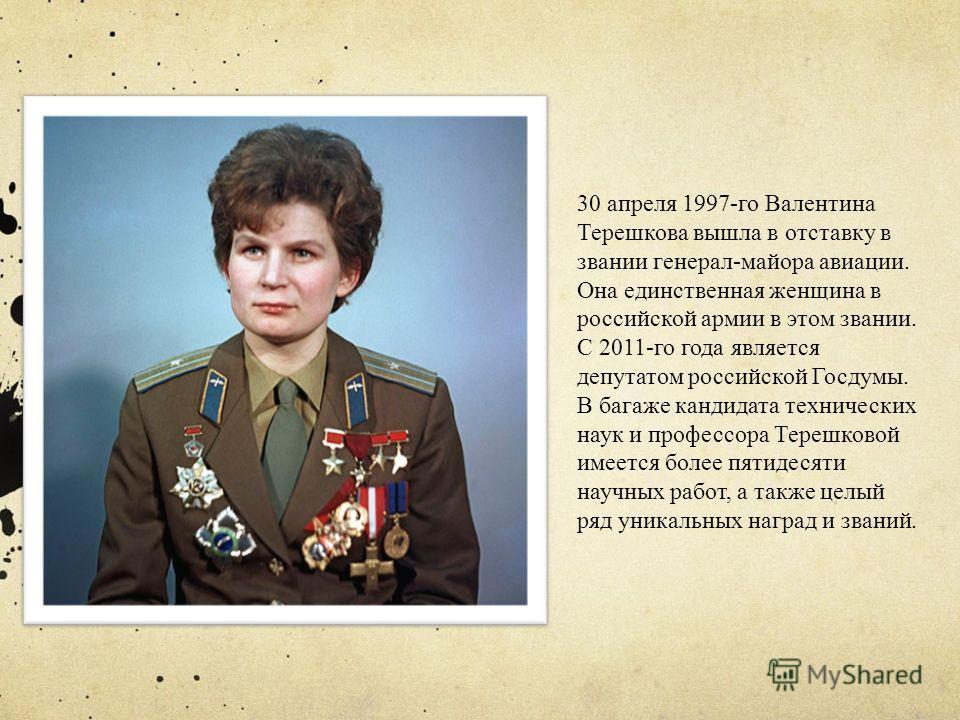 30 апреля 1997-го Валентина Терешкова вышла в отставку в звании генерал-майора авиации. Она единственная женщина в российской армии в этом звании. C 2011-го года является депутатом российской Госдумы. В багаже кандидата технических наук и профессора