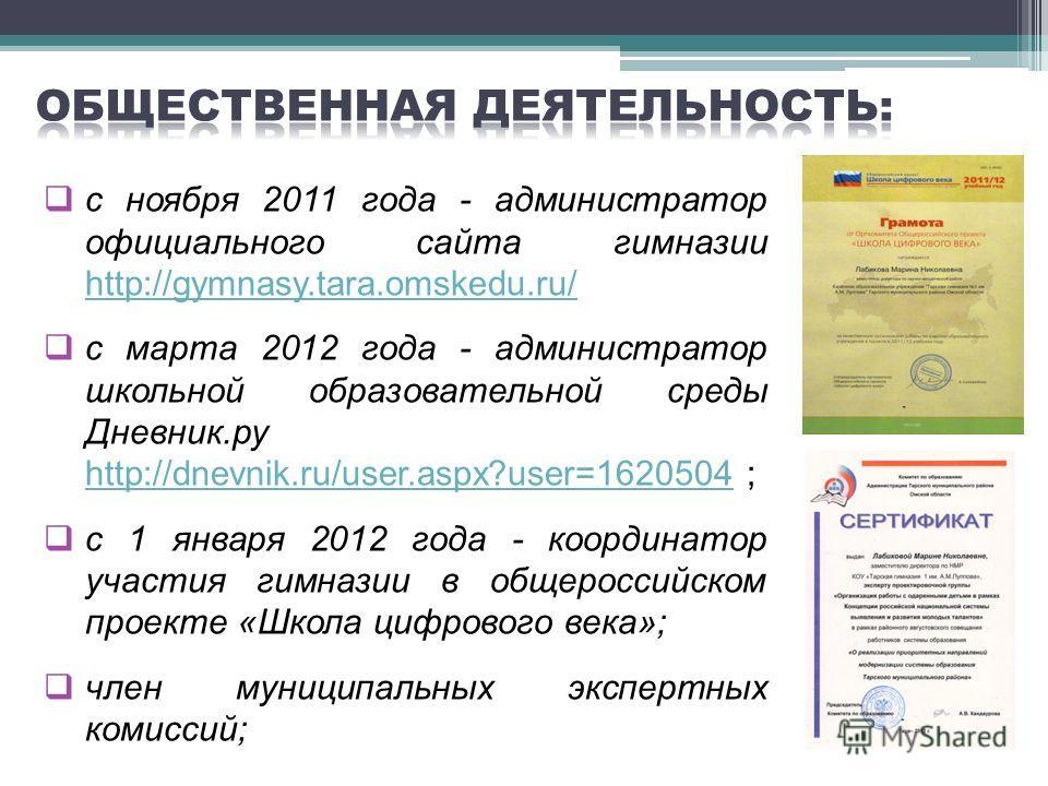 с ноября 2011 года - администратор официального сайта гимназии http://gymnasy.tara.omskedu.ru/ http://gymnasy.tara.omskedu.ru/ с марта 2012 года - администратор школьной образовательной среды Дневник.ру http://dnevnik.ru/user.aspx?user=1620504 ; http