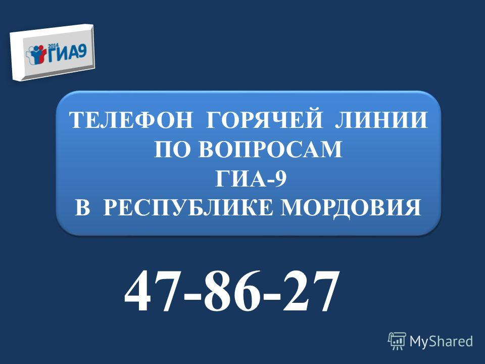 ТЕЛЕФОН ГОРЯЧЕЙ ЛИНИИ ПО ВОПРОСАМ ГИА-9 В РЕСПУБЛИКЕ МОРДОВИЯ ТЕЛЕФОН ГОРЯЧЕЙ ЛИНИИ ПО ВОПРОСАМ ГИА-9 В РЕСПУБЛИКЕ МОРДОВИЯ 47-86-27