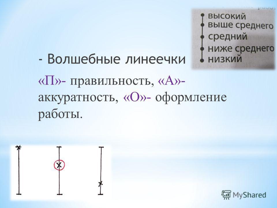 - Волшебные линеечки «П»- правильность, «А»- аккуратность, «О»- оформление работы.
