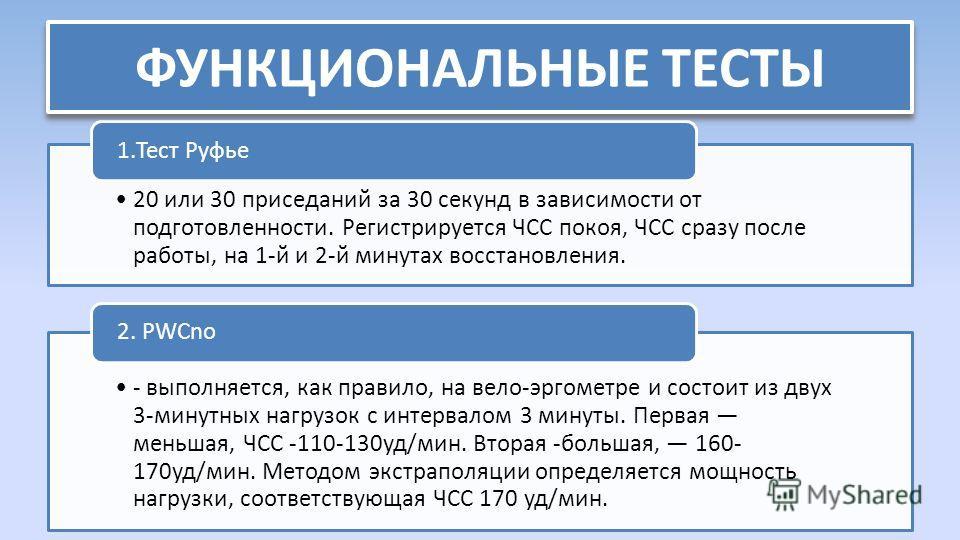 ФУНКЦИОНАЛЬНЫЕ ТЕСТЫ 20 или 30 приседаний за 30 секунд в зависимости от подготовленности. Регистрируется ЧСС покоя, ЧСС сразу после работы, на 1-й и 2-й минутах восстановления. 1.Тест Руфье - выполняется, как правило, на вело-эргометре и состоит из д