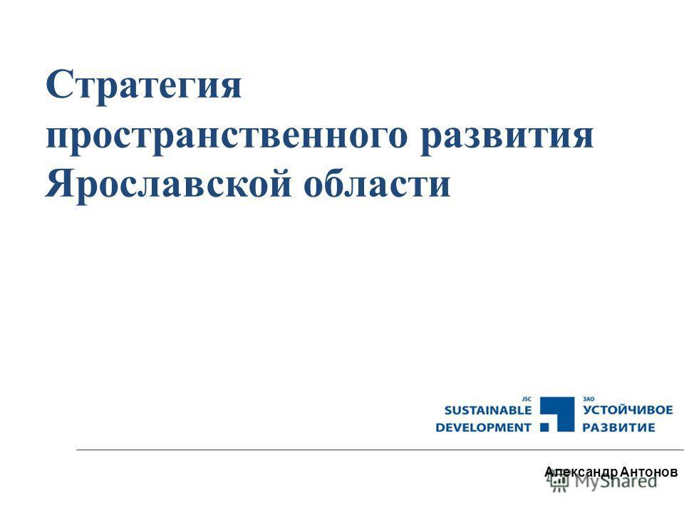 Стратегия пространственного развития Ярославской области Александр Антонов
