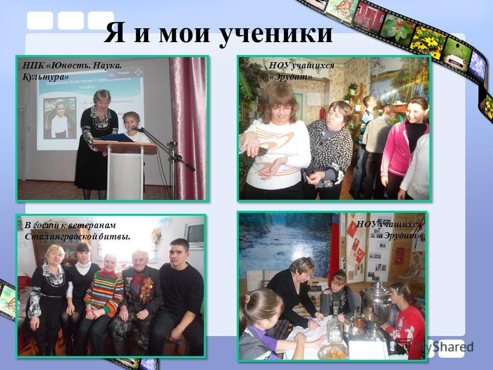 Я и мои ученики НПК «Юность. Наука. Культура» НОУ учащихся «Эрудит» В гости к ветеранам Сталинградской битвы. НОУ учащихся «Эрудит»