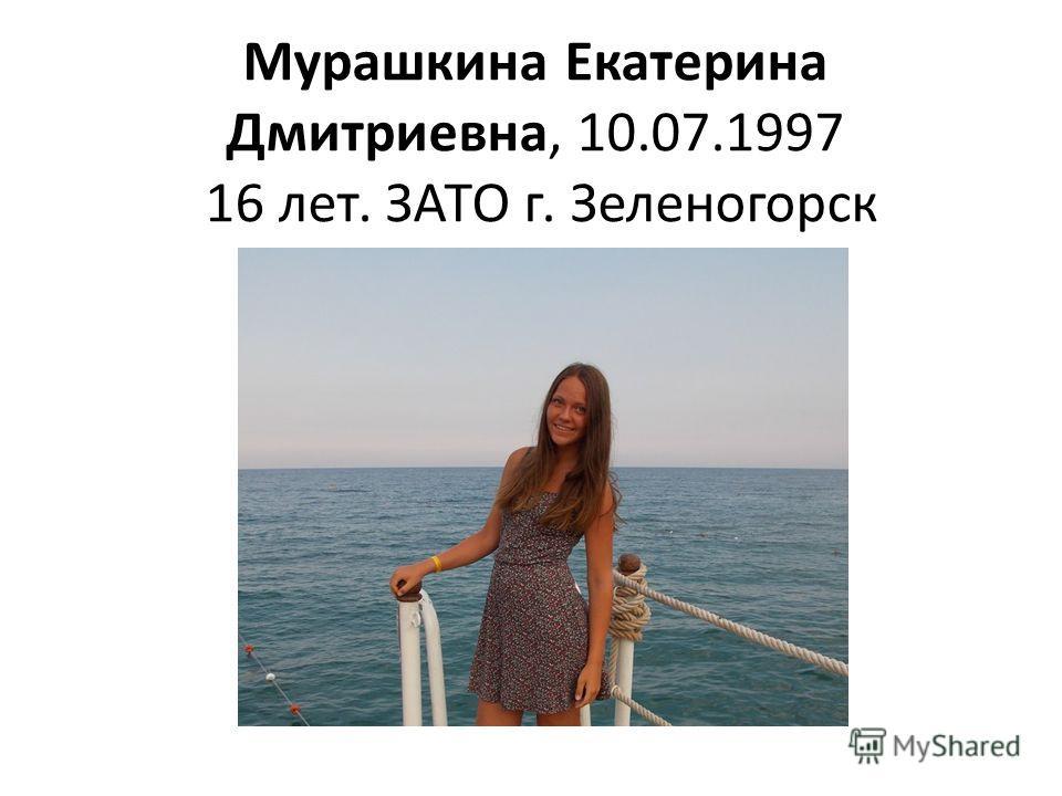 Мурашкина Екатерина Дмитриевна, 10.07.1997 16 лет. ЗАТО г. Зеленогорск