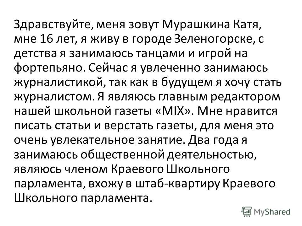 Здравствуйте, меня зовут Мурашкина Катя, мне 16 лет, я живу в городе Зеленогорске, с детства я занимаюсь танцами и игрой на фортепьяно. Сейчас я увлеченно занимаюсь журналистикой, так как в будущем я хочу стать журналистом. Я являюсь главным редактор