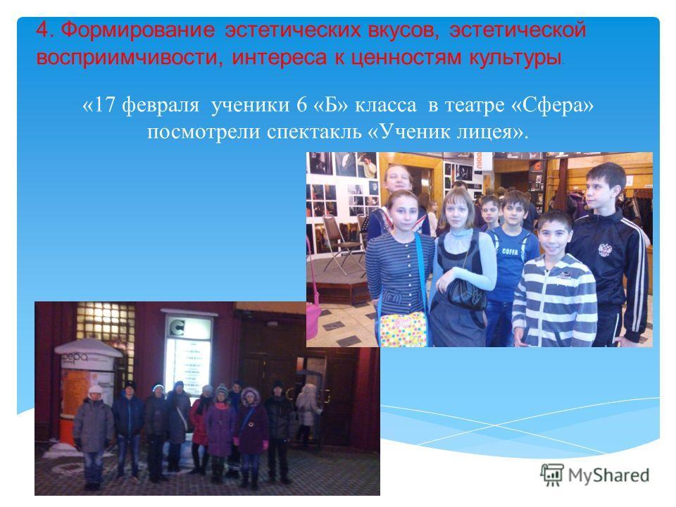 «17 февраля ученики 6 «Б» класса в театре «Сфера» посмотрели спектакль «Ученик лицея». 4. Формирование эстетических вкусов, эстетической восприимчивости, интереса к ценностям культуры.