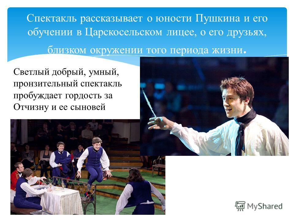 Спектакль рассказывает о юности Пушкина и его обучении в Царскосельском лицее, о его друзьях, близком окружении того периода жизни. Светлый добрый, умный, пронзительный спектакль пробуждает гордость за Отчизну и ее сыновей
