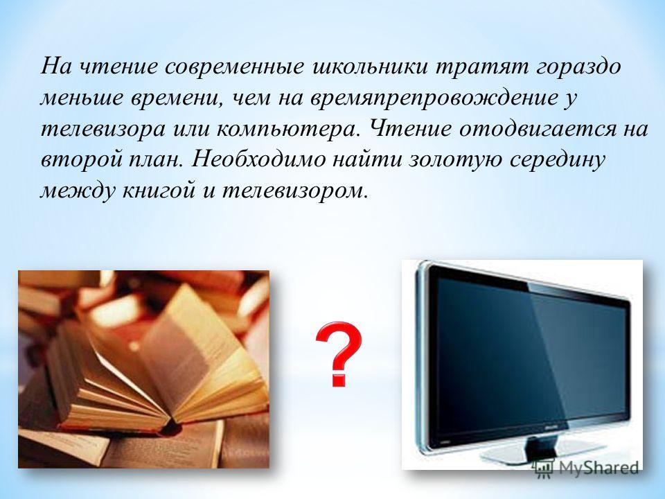 На чтение современные школьники тратят гораздо меньше времени, чем на времяпрепровождение у телевизора или компьютера. Чтение отодвигается на второй план. Необходимо найти золотую середину между книгой и телевизором.